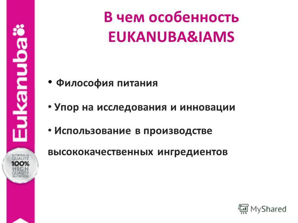 В чем особенность EUKANUBA&IAMS Философия питания Упор на исследования и инновации Использование в производстве высококачественных ингредиентов
