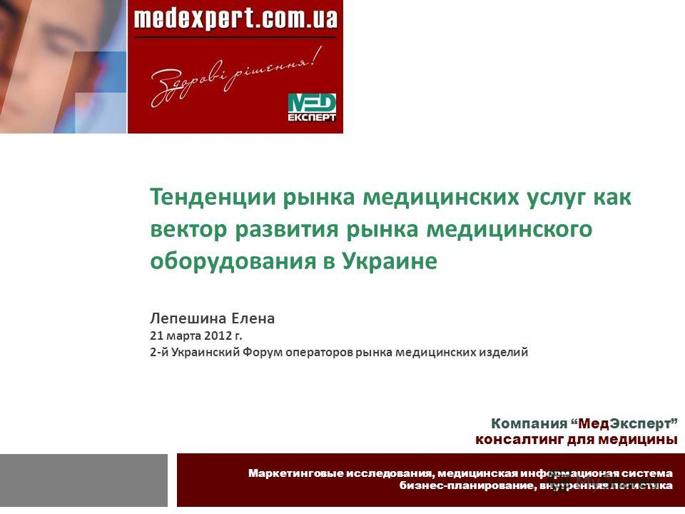Компания МедЭксперт консалтинг для медицины Маркетинговые исследования, медицинская информационая система бизнес-планирование, внутренняя логистика Тенденции рынка медицинских услуг как вектор развития рынка медицинского оборудования в Украине Лепеши