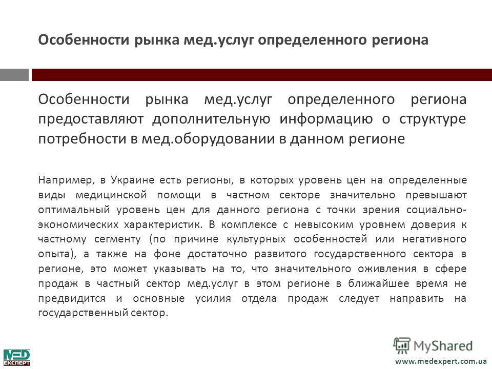 www.medexpert.com.ua Особенности рынка мед. услуг определенного региона Особенности рынка мед. услуг определенного региона предоставляют дополнительную информацию о структуре потребности в мед. оборудовании в данном регионе Например, в Украине есть р