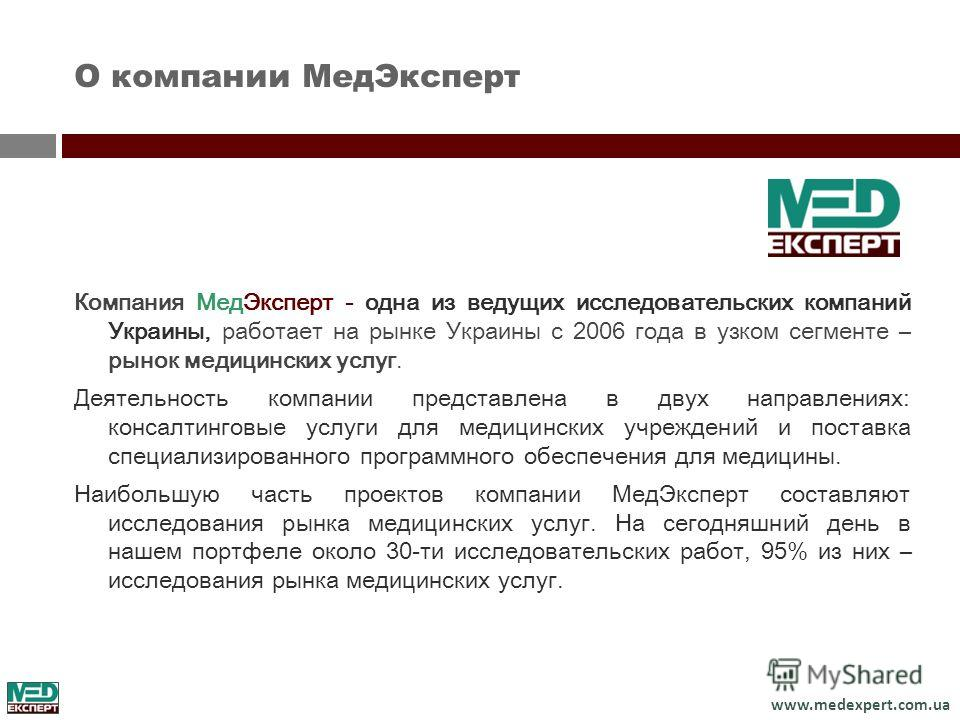 www.medexpert.com.ua О компании МедЭксперт Компания МедЭксперт - одна из ведущих исследовательских компаний Украины, работает на рынке Украины с 2006 года в узком сегменте – рынок медицинских услуг. Деятельность компании представлена в двух направлен