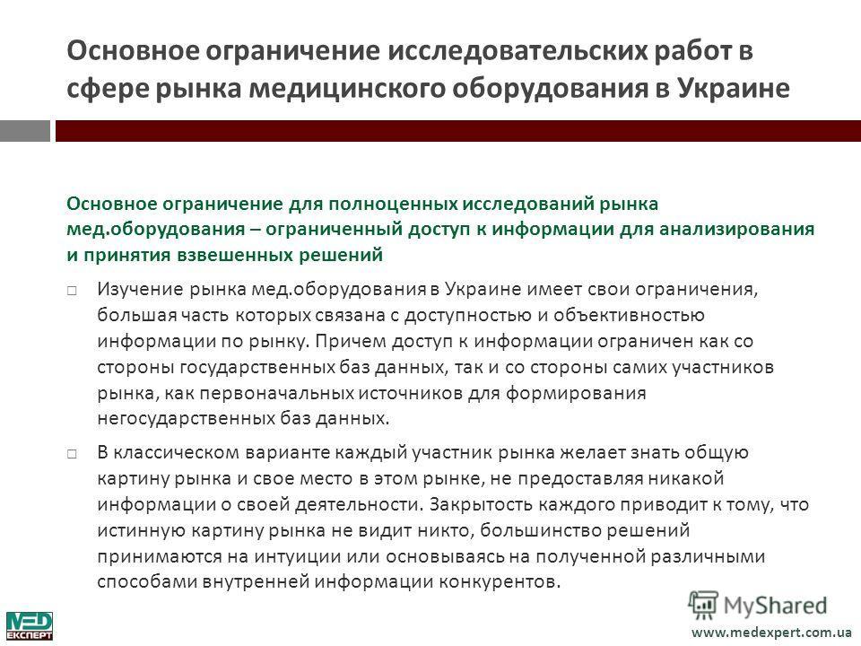 www.medexpert.com.ua Основное ограничение исследовательских работ в сфере рынка медицинского оборудования в Украине Основное ограничение для полноценных исследований рынка мед. оборудования – ограниченный доступ к информации для анализирования и прин