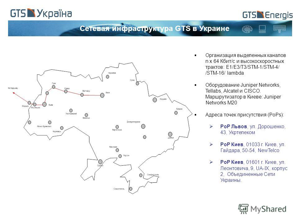 Сетевая инфраструктура GTS в Украине Организация выделенных каналов n x 64 Кбит/с и высокоскоростных трактов: E1/E3/T3/STM-1/STM-4/ /STM-16/ lambda Оборудование Juniper Networks, Tellabs, Alcatel и CISCO. Маршрутизатор в Киеве: Juniper Networks M20 А