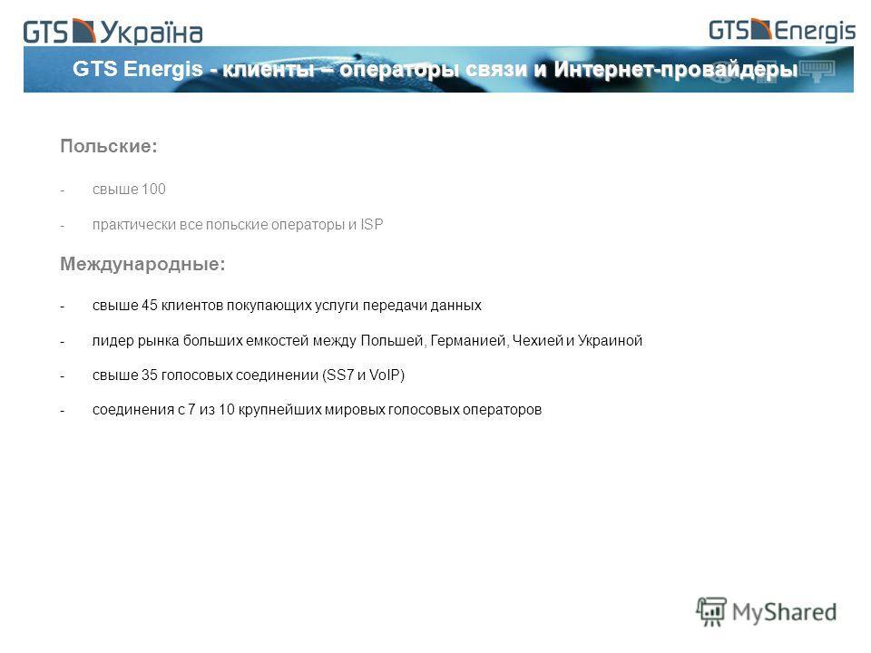 - клиенты – операторы связи и Интернет-провайдеры GTS Energis - клиенты – операторы связи и Интернет-провайдеры Польские: -свыше 100 -практически все польские операторы и ISP Международные: -свыше 45 клиентов покупающих услуги передачи данных -лидер