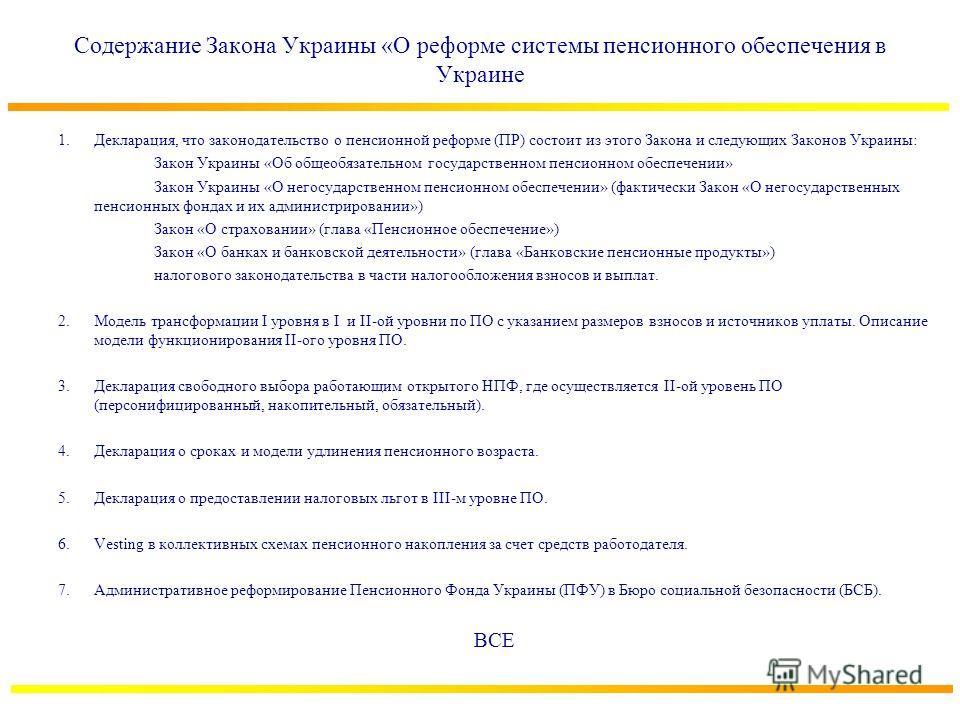 Содержание Закона Украины «О реформе системы пенсионного обеспечения в Украине 1.Декларация, что законодательство о пенсионной реформе (ПР) состоит из этого Закона и следующих Законов Украины: Закон Украины «Об общеобязательном государственном пенсио