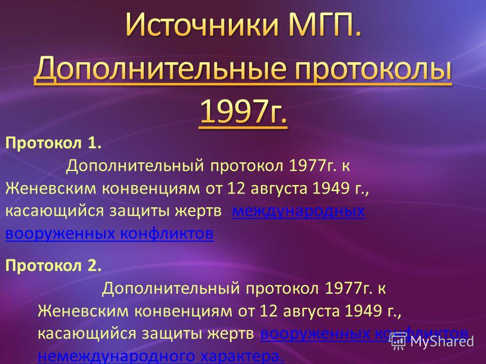 Протокол 1. Дополнительный протокол 1977г. к Женевским конвенциям от 12 августа 1949 г., касающийся защиты жертв международныхмеждународных вооруженных конфликтов Протокол 2. Дополнительный протокол 1977г. к Женевским конвенциям от 12 августа 1949 г.