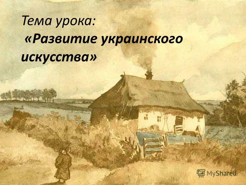 Тема урока: «Развитие украинского искусства»