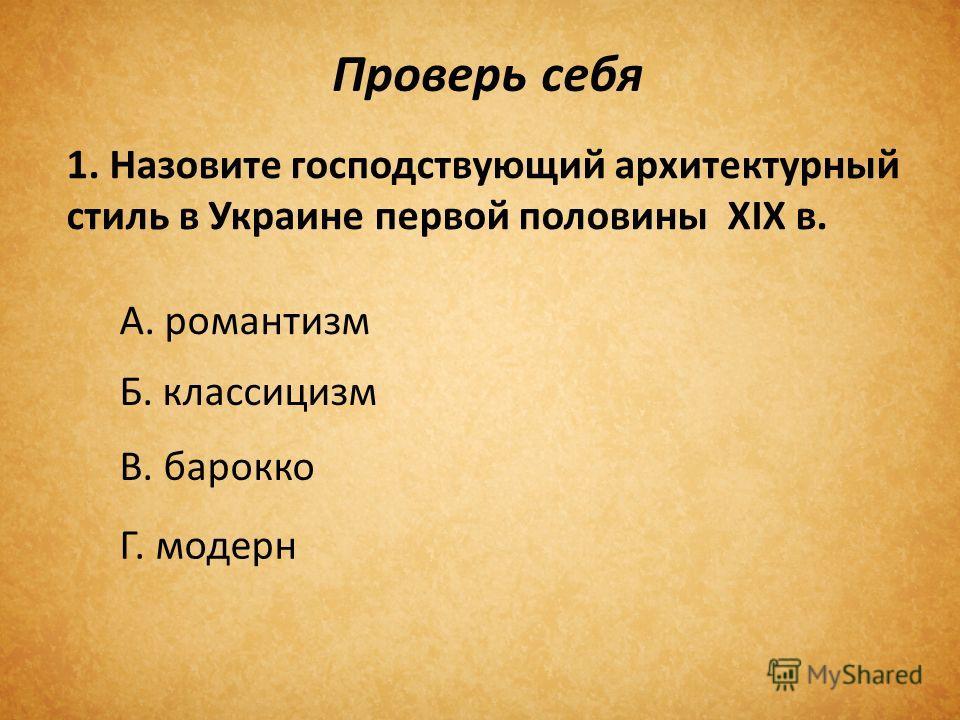 Проверь себя 1. Назовите господствующий архитектурный стиль в Украине первой половины ХІХ в. А. романтизм Б. классицизм В. барокко Г. модерн
