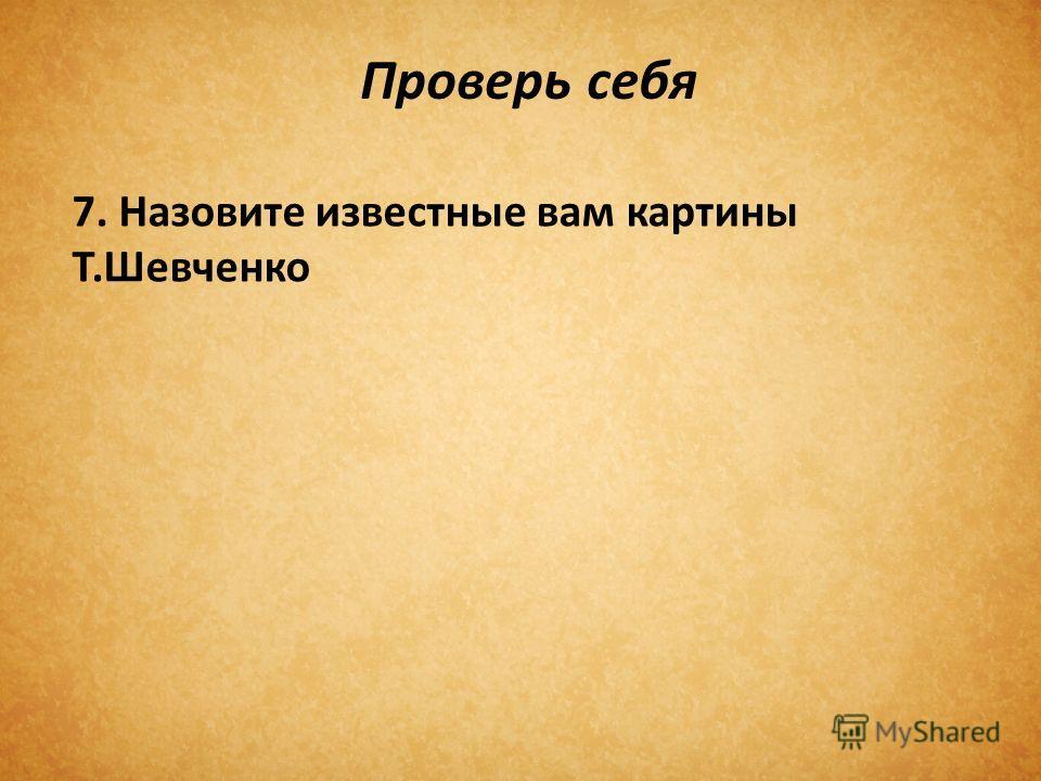 Проверь себя 7. Назовите известные вам картины Т.Шевченко