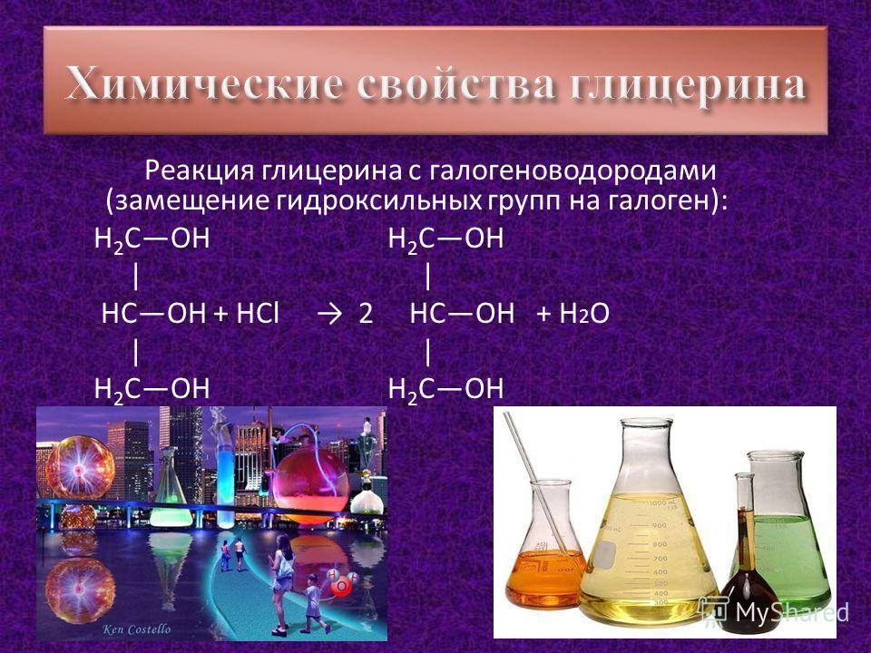 Реакция глицерина с галогеноводородами (замещение гидроксильных групп на галоген): H 2 СOH H 2 COH | | HCOH + HCl 2 HCOH + H 2 O | | H 2 COH H 2 COH