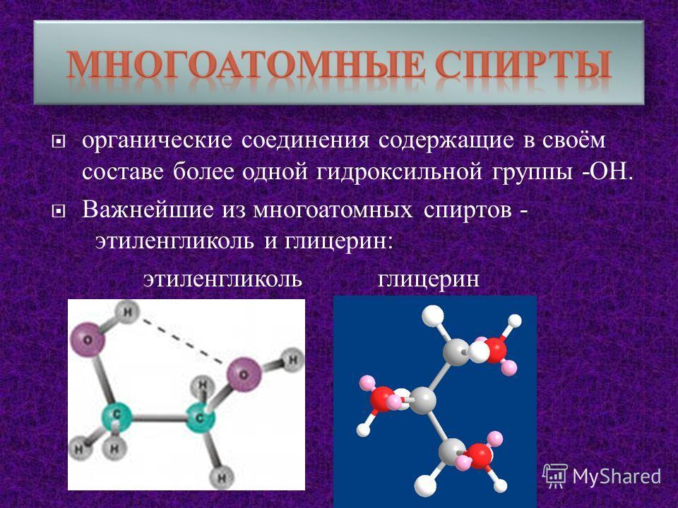 органические соединения содержащие в своём составе более одной гидроксильной группы - ОН. Важнейшие из многоатомных спиртов - этиленгликоль и глицерин : этиленгликоль глицерин