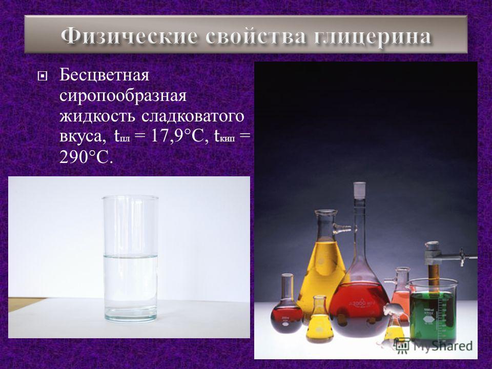 Бесцветная сиропообразная жидкость сладковатого вкуса, t пл = 17,9° С, t кип = 290° С.
