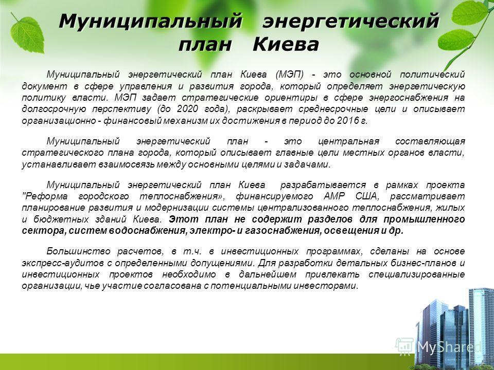 Муниципальный энергетический план Киева Муниципальный энергетический план Киева (МЭП) - это основной политический документ в сфере управления и развития города, который определяет энергетическую политику власти. МЭП задает стратегические ориентиры в