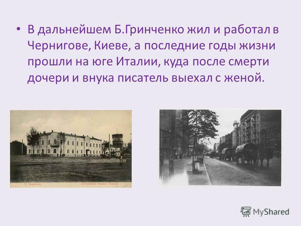 В дальнейшем Б.Гринченко жил и работал в Чернигове, Киеве, а последние годы жизни прошли на юге Италии, куда после смерти дочери и внука писатель выехал с женой.