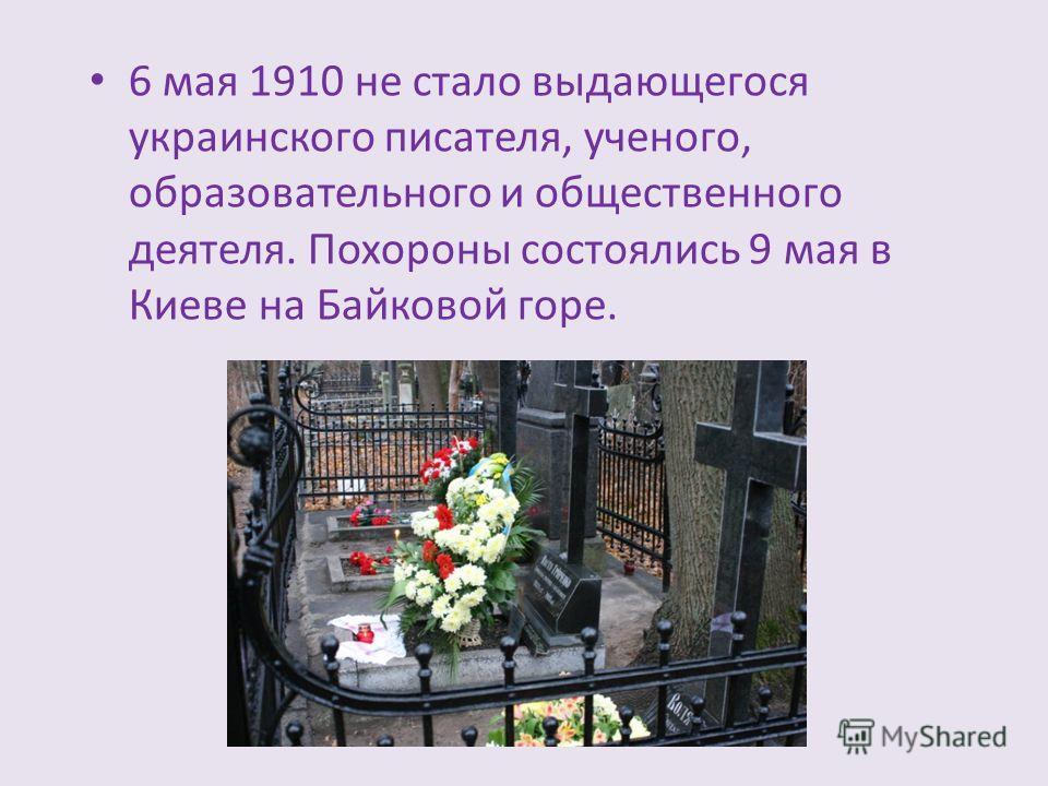6 мая 1910 не стало выдающегося украинского писателя, ученого, образовательного и общественного деятеля. Похороны состоялись 9 мая в Киеве на Байковой горе.