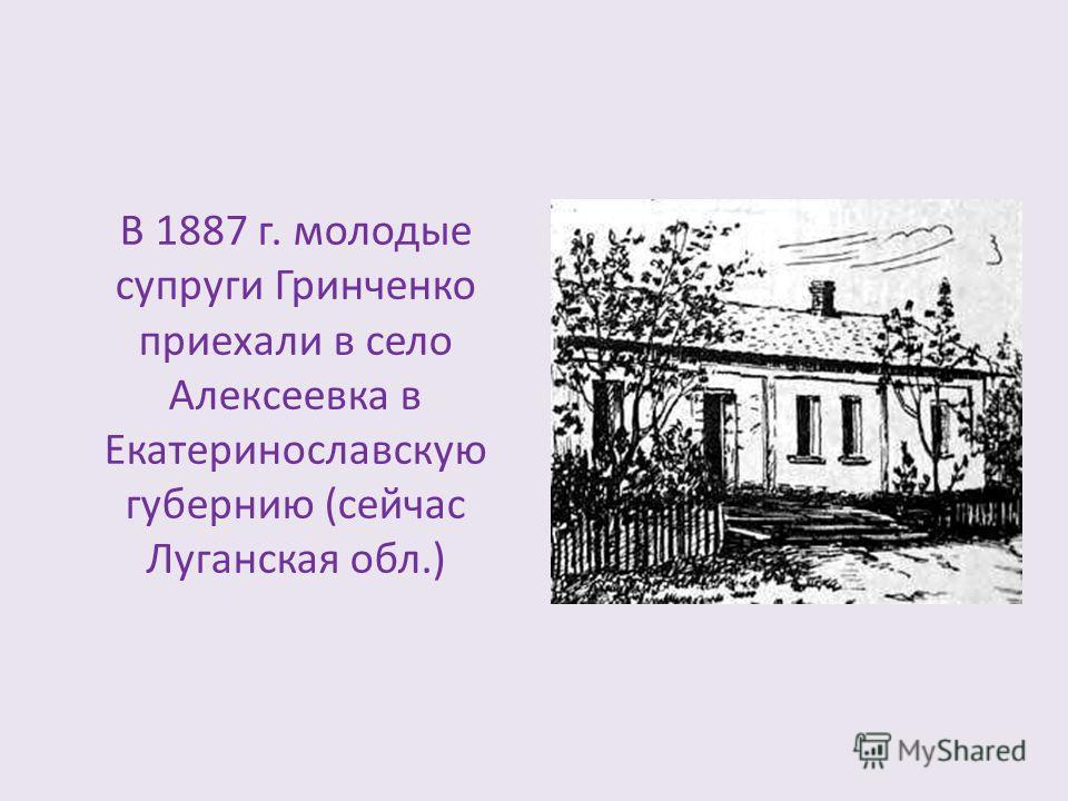 В 1887 г. молодые супруги Гринченко приехали в село Алексеевка в Екатеринославскую губернию (сейчас Луганская обл.)
