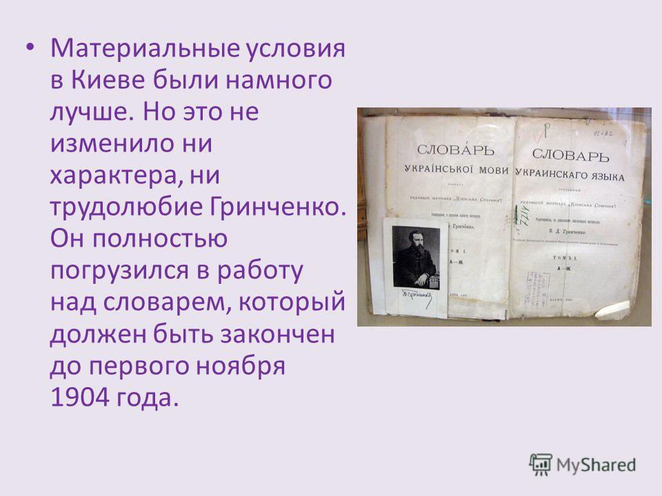 Материальные условия в Киеве были намного лучше. Но это не изменило ни характера, ни трудолюбие Гринченко. Он полностью погрузился в работу над словарем, который должен быть закончен до первого ноября 1904 года.