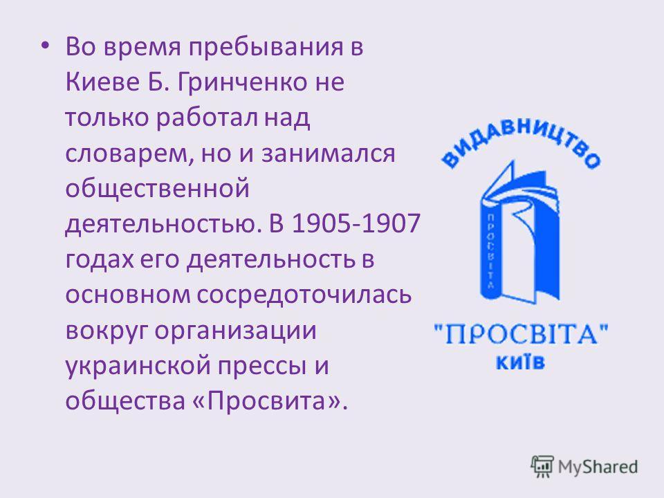 Во время пребывания в Киеве Б. Гринченко не только работал над словарем, но и занимался общественной деятельностью. В 1905-1907 годах его деятельность в основном сосредоточилась вокруг организации украинской прессы и общества «Просвита».