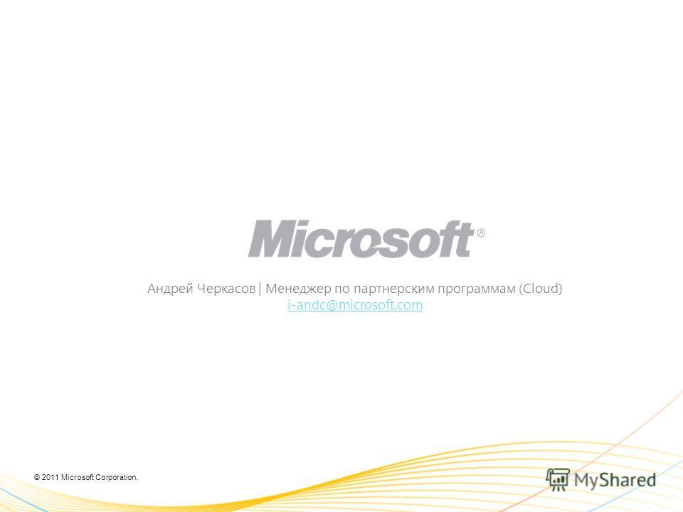 © 2011 Microsoft Corporation. Андрей Черкасов | Менеджер по партнерским программам (Cloud) i-andc@microsoft.com