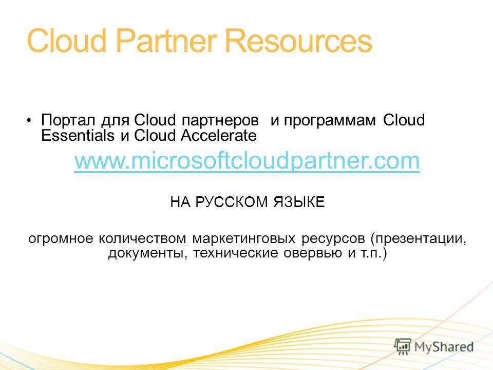 Портал для Cloud партнеров и программам Cloud Essentials и Cloud Accelerate www.microsoftcloudpartner.com НА РУССКОМ ЯЗЫКЕ огромное количеством маркетинговых ресурсов (презентации, документы, технические овервью и т.п.)