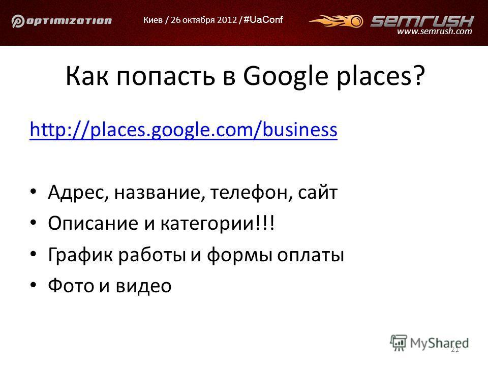 Киев / 26 октября 2012 / #UaConf www.semrush.com Как попасть в Google places? http://places.google.com/business Адрес, название, телефон, сайт Описание и категории!!! График работы и формы оплаты Фото и видео 21