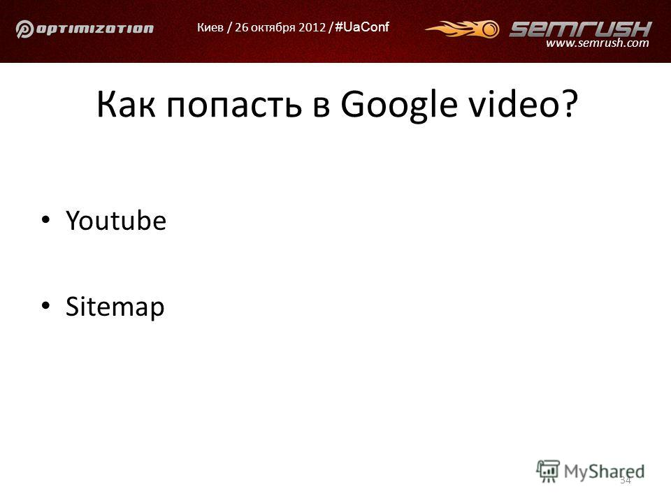 Киев / 26 октября 2012 / #UaConf www.semrush.com Как попасть в Google video? Youtube Sitemap 34