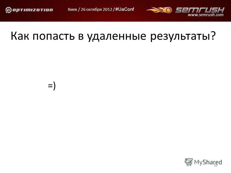 Киев / 26 октября 2012 / #UaConf www.semrush.com Как попасть в удаленные результаты? =) 38