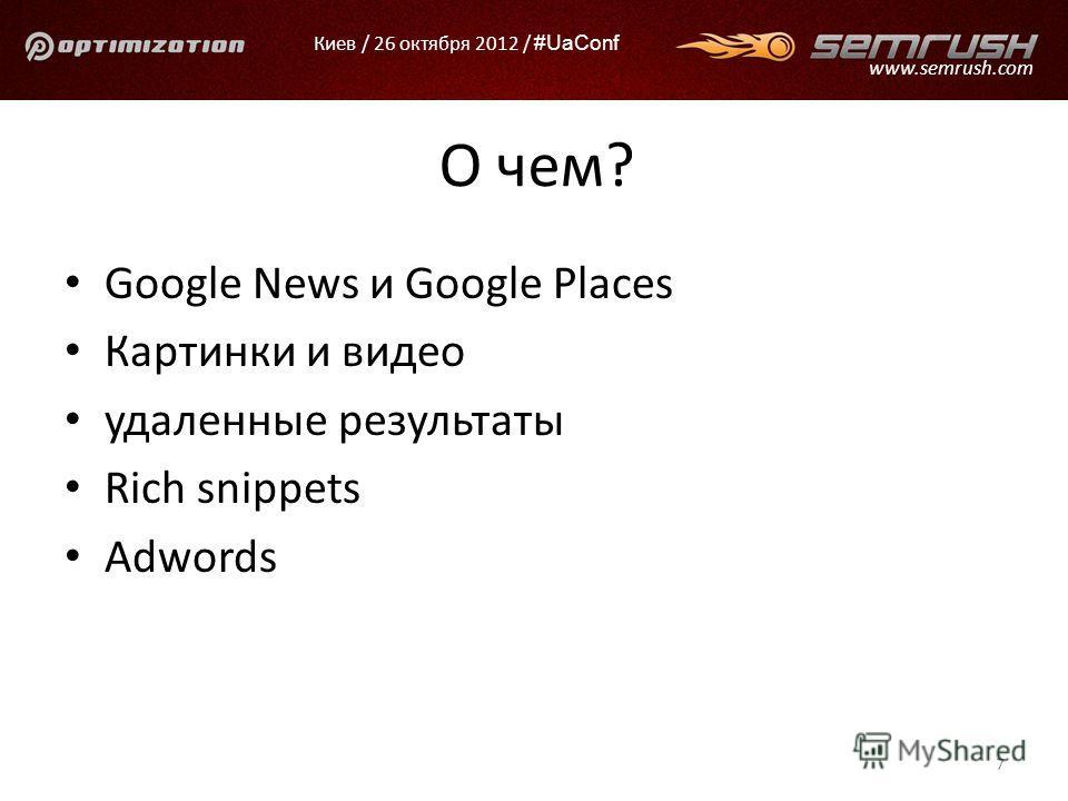 Киев / 26 октября 2012 / #UaConf www.semrush.com О чем? Google News и Google Places Картинки и видео удаленные результаты Rich snippets Adwords 7