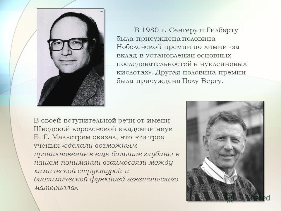 В 1980 г. Сенгеру и Гилберту была присуждена половина Нобелевской премии по химии «за вклад в установлении основных последовательностей в нуклеиновых кислотах». Другая половина премии была присуждена Полу Бергу. В своей вступительной речи от имени Шв