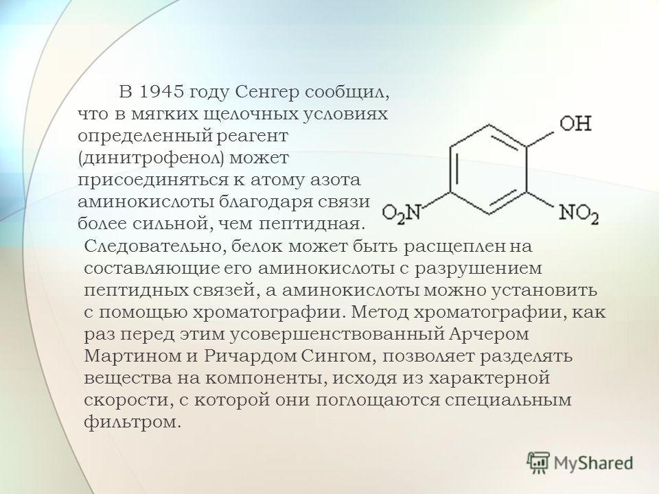 В 1945 году Сенгер сообщил, что в мягких щелочных условиях определенный реагент (динитрофенол) может присоединяться к атому азота аминокислоты благодаря связи более сильной, чем пептидная. Следовательно, белок может быть расщеплен на составляющие его