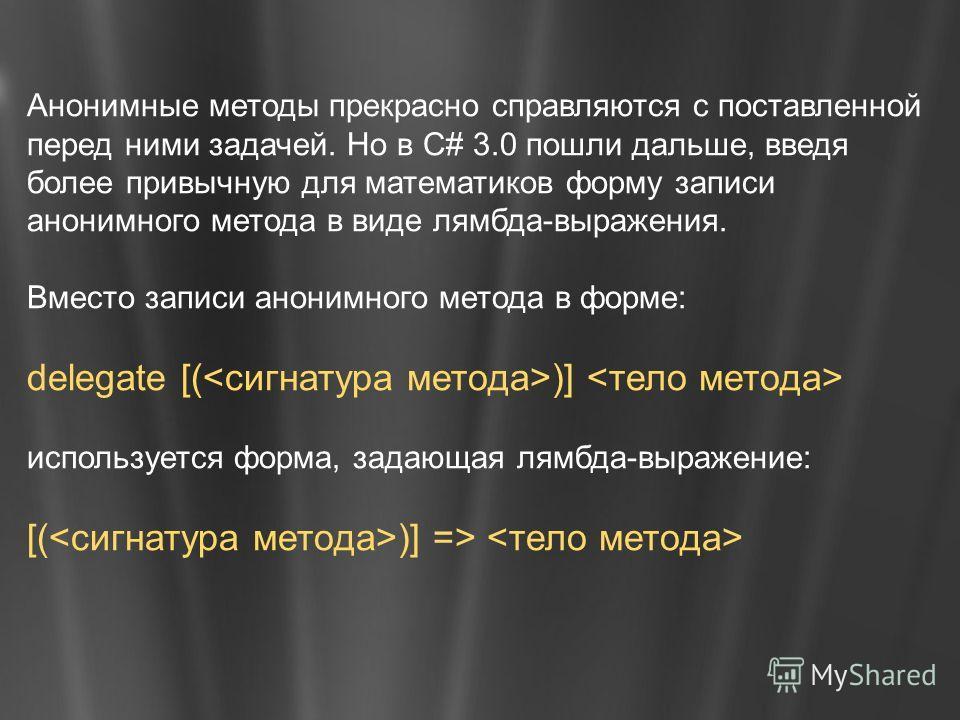 Анонимные методы прекрасно справляются с поставленной перед ними задачей. Но в C# 3.0 пошли дальше, введя более привычную для математиков форму записи анонимного метода в виде лямбда-выражения. Вместо записи анонимного метода в форме: delegate [( )]