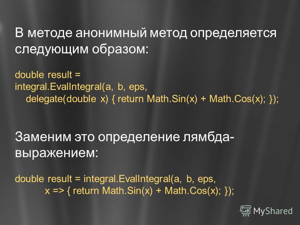 В методе анонимный метод определяется следующим образом: double result = integral.EvalIntegral(a, b, eps, delegate(double x) { return Math.Sin(x) + Math.Cos(x); }); Заменим это определение лямбда- выражением: double result = integral.EvalIntegral(a,