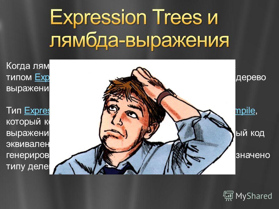 Когда лямбда-выражение назначается переменной с типом Expression, компилятор отражает дерево выражений, представляющее лямбда-выражение.Expression Тип Expression предоставляет метод Compile, который компилирует код, представляемый деревом выражений,