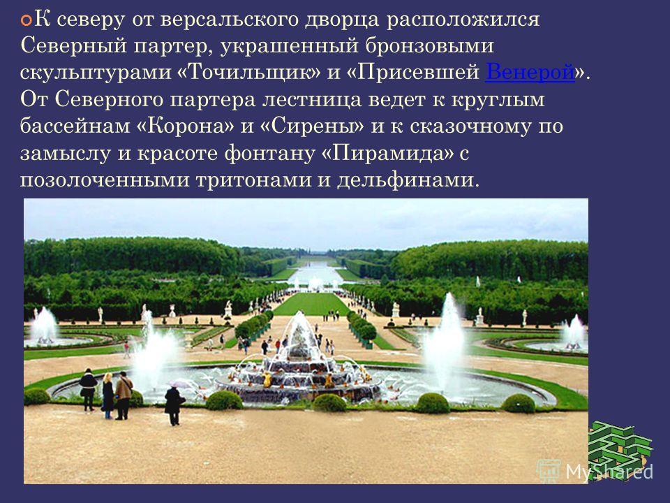 К северу от версальского дворца расположился Северный партер, украшенный бронзовыми скульптурами «Точильщик» и «Присевшей Венерой». От Северного партера лестница ведет к круглым бассейнам «Корона» и «Сирены» и к сказочному по замыслу и красоте фонтан