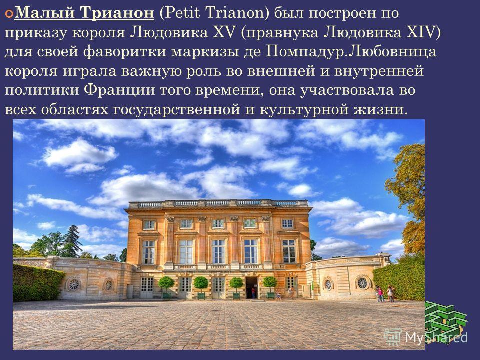 Малый Трианон (Petit Trianon) был построен по приказу короля Людовика XV (правнука Людовика XIV) для своей фаворитки маркизы де Помпадур.Любовница короля играла важную роль во внешней и внутренней политики Франции того времени, она участвовала во все