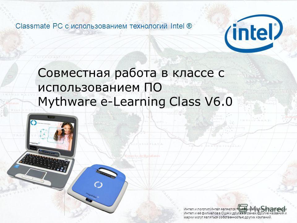 Интел и логотип Интел являются торговыми марками Корпорации Интел и её филиалов в США и других странах. Другие названия и марки могут являться собственностью других компаний. Classmate PC с использованием технологий Intel ® Совместная работа в классе