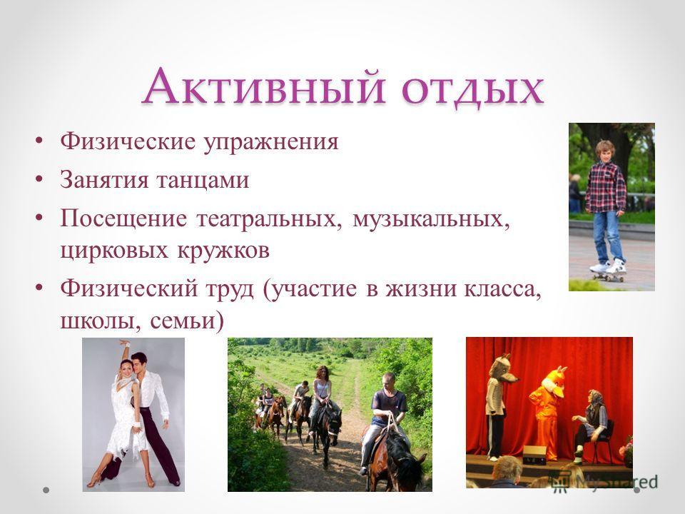 Активный отдых Физические упражнения Занятия танцами Посещение театральных, музыкальных, цирковых кружков Физический труд (участие в жизни класса, школы, семьи)
