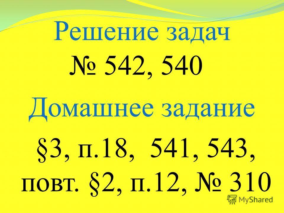 Решение задач 542, 540 Домашнее задание §3, п.18, 541, 543, повт. §2, п.12, 310