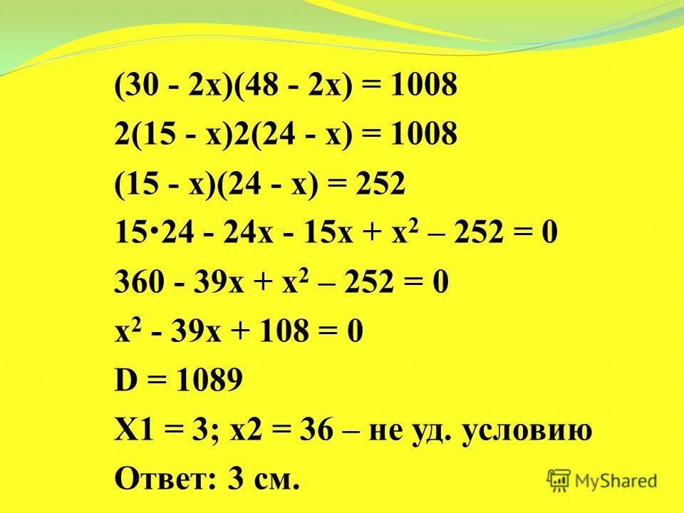 (30 - 2х)(48 - 2х) = 1008 2(15 - х)2(24 - х) = 1008 (15 - х)(24 - х) = 252 15 24 - 24х - 15х + х 2 – 252 = 0 360 - 39х + х 2 – 252 = 0 х 2 - 39х + 108 = 0 D = 1089 Х1 = 3; х2 = 36 – не уд. условию Ответ: 3 см.