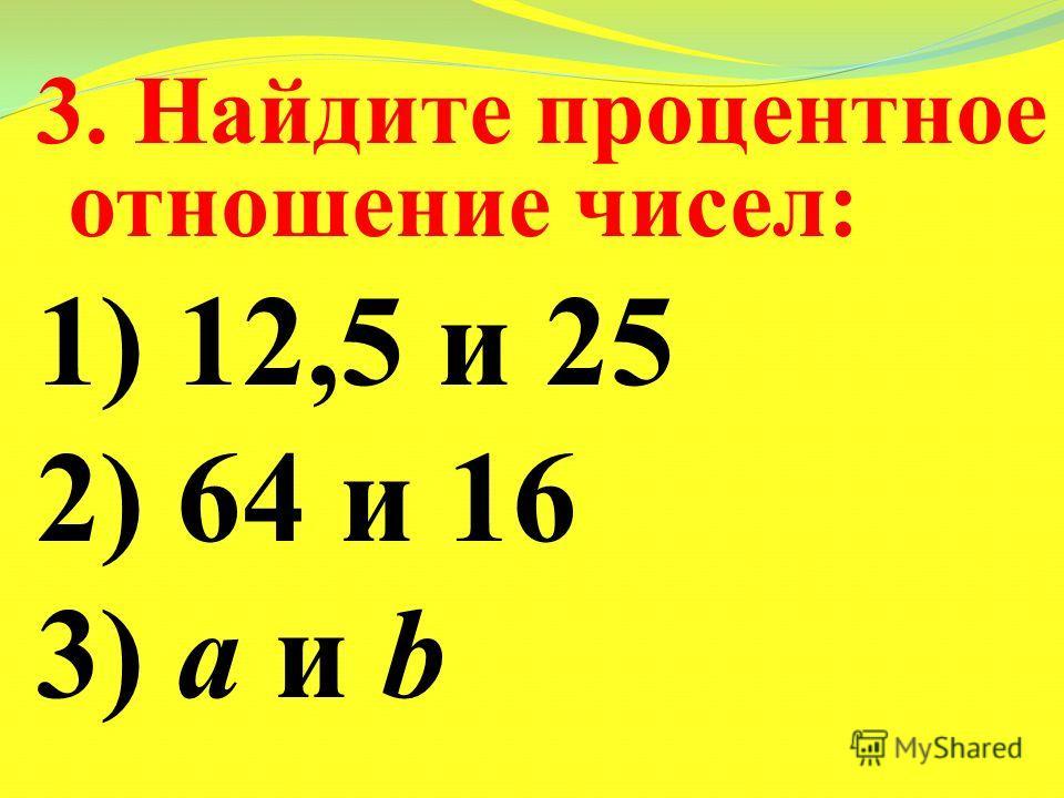 3. Найдите процентное отношение чисел: 1) 12,5 и 25 2) 64 и 16 3) a и b