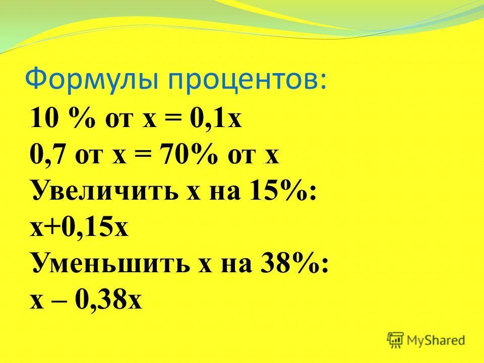 Формулы процентов: 10 % от х = 0,1х 0,7 от х = 70% от х Увеличить х на 15%: х+0,15х Уменьшить х на 38%: х – 0,38х