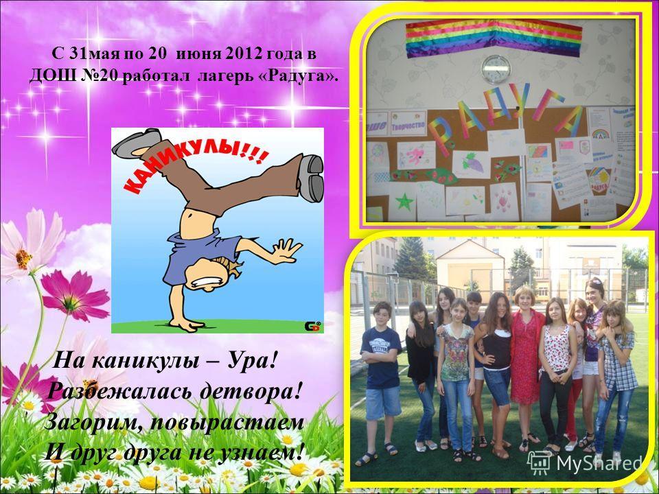 С 31мая по 20 июня 2012 года в ДОШ 20 работал лагерь «Радуга». На каникулы – Ура! Разбежалась детвора! Загорим, повырастаем И друг друга не узнаем!