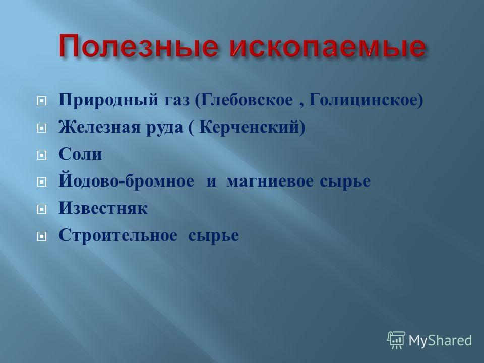 Природный газ ( Глебовское, Голицинское ) Железная руда ( Керченский ) Соли Йодово - бромное и магниевое сырье Известняк Строительное сырье