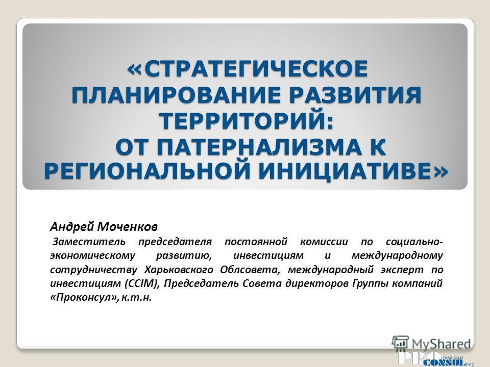«СТРАТЕГИЧЕСКОЕ ПЛАНИРОВАНИЕ РАЗВИТИЯ ТЕРРИТОРИЙ: ОТ ПАТЕРНАЛИЗМА К РЕГИОНАЛЬНОЙ ИНИЦИАТИВЕ» Андрей Моченков Заместитель председателя постоянной комиссии по социально- экономическому развитию, инвестициям и международному сотрудничеству Харьковского