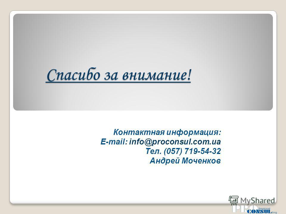 Спасибо за внимание! Контактная информация: E-mail: info@proconsul.com.ua Тел. (057) 719-54-32 Андрей Моченков
