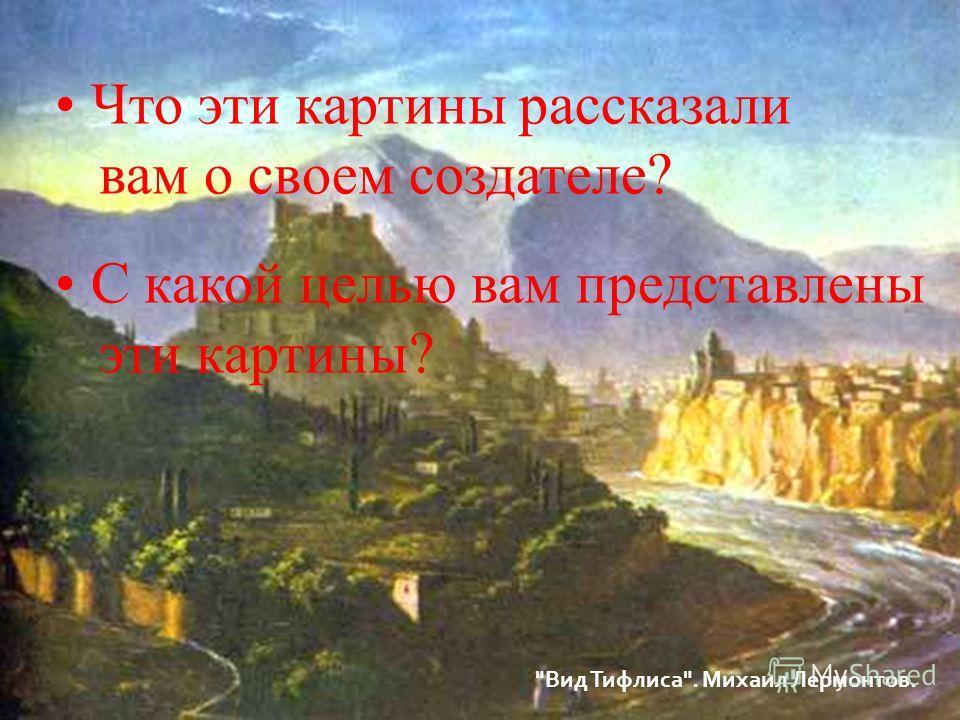Вид Тифлиса. Михаил Лермонтов. Что эти картины рассказали вам о своем создателе? С какой целью вам представлены эти картины?