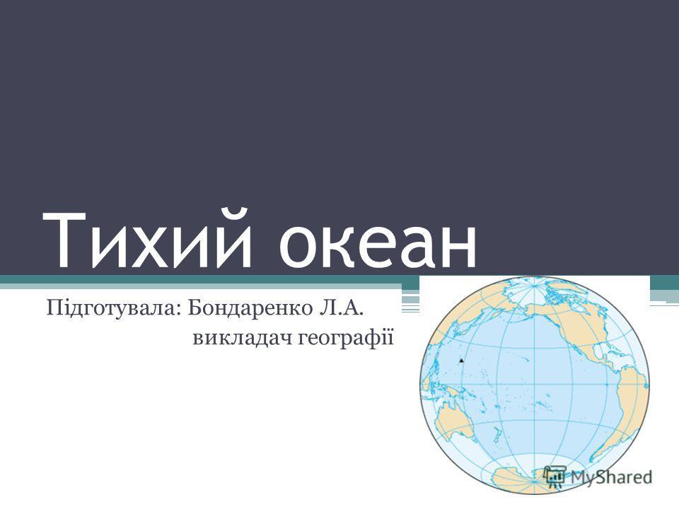 Тихий океан Підготувала: Бондаренко Л.А. викладач географії