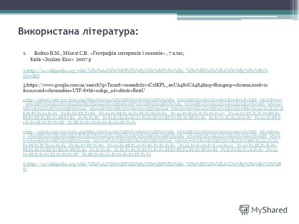 Використана література: 1.Бойко В.М., Міхелі С.В. «Географія материків і океанів», 7 клас, Київ «Зодіак-Еко» 2007 р 2.http://ru.wikipedia.org/wiki/%D0%A2%D0%B8%D1%85%D0%B8%D0%B9_%D0%BE%D0%BA%D0%B5%D0%B0% D0%BD 3.https://www.google.com.ua/search?q=Тих