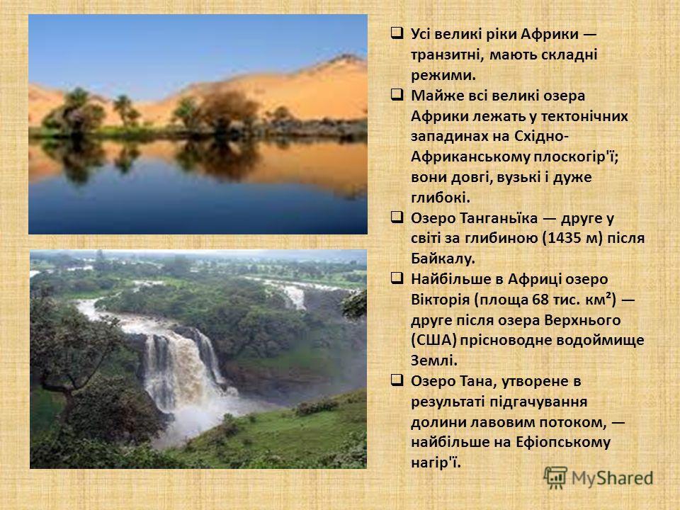 Усі великі ріки Африки транзитні, мають складні режими. Майже всі великі озера Африки лежать у тектонічних западинах на Східно- Африканському плоскогір'ї; вони довгі, вузькі і дуже глибокі. Озеро Танганьїка друге у світі за глибиною (1435 м) після Ба