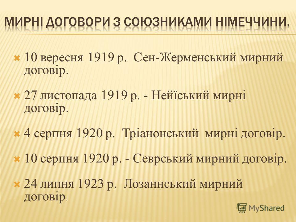 10 вересня 1919 р. Сен-Жерменський мирний договір. 27 листопада 1919 р. - Нейїський мирні договір. 4 серпня 1920 р. Тріанонський мирні договір. 10 серпня 1920 р. - Севрський мирний договір. 24 липня 1923 р. Лозаннський мирний договір.