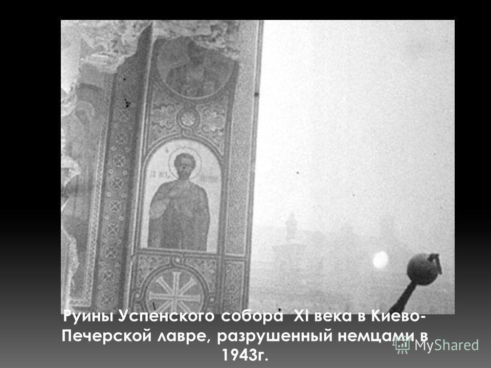 Руины Успенского собора ХІ века в Киево- Печерской лавре, разрушенный немцами в 1943г.